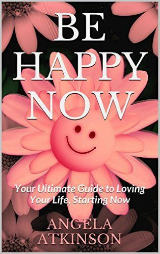 Be Happy Now: Your Ultimate Guide to Loving Your Life, Starting Now