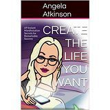 Create the Life You Want by Angela Atkinson